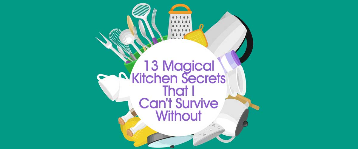 13 Magical Kitchen Secrets That I Can't Survive Without